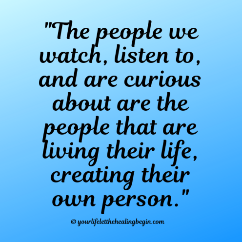 The people we watch, listen to, and are curious about are the people that are living their life and being their own person.