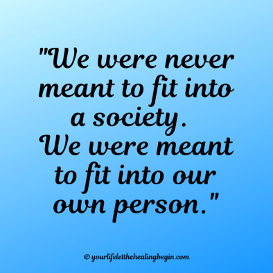 We were never meant to fit into a society. We were meant to fit into our own person.